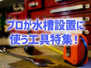 プロが水槽設置に使う工具特集!アクアリストおすすめの工具と役割を解説